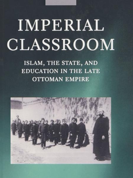 Imperial Classroom:  Islam, Education and the State in the Late Ottoman